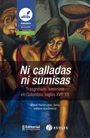 Cubierta para Ni calladas ni sumisas: Trasgresión femenina en Colombia, siglos XVII – XX